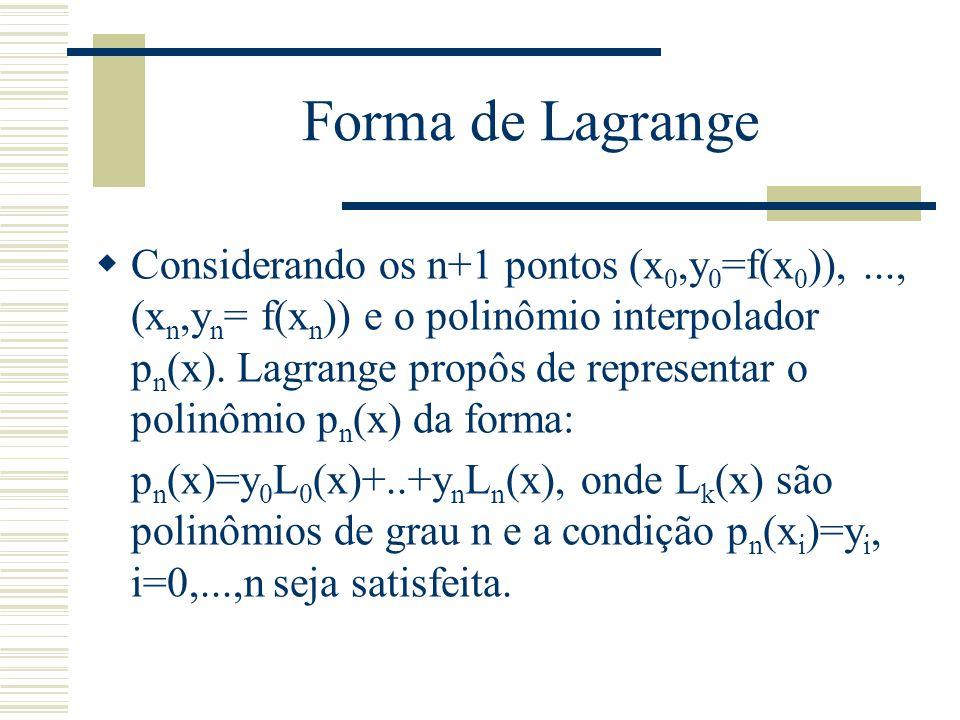 Forma de Lagrange  Considerando os n+1 pontos (x 0,y 0 =f(x 0 )),..., (x n,y n = f(x n )) e o polinômio interpolador p n (x). Lagrange propôs de repr