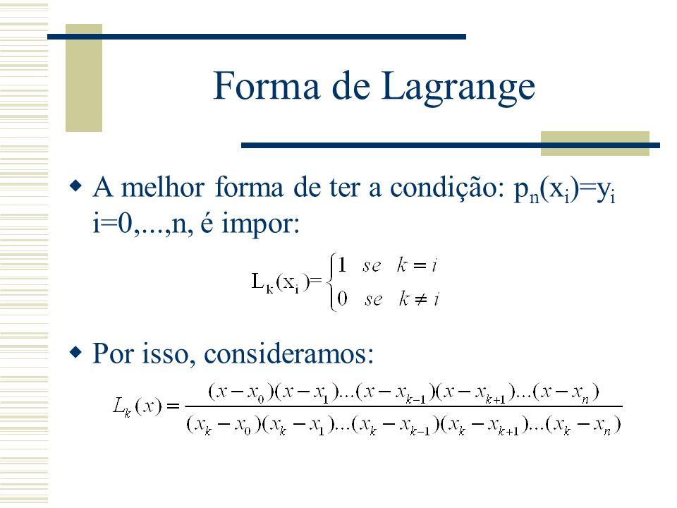 Forma de Lagrange  A melhor forma de ter a condição: p n (x i )=y i i=0,...,n, é impor:  Por isso, consideramos: