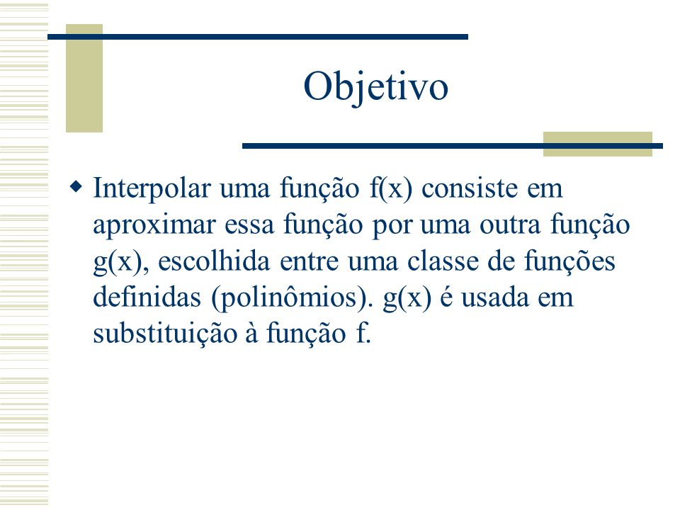 Objetivo  Interpolar uma função f(x) consiste em aproximar essa função por uma outra função g(x), escolhida entre uma classe de funções definidas (po