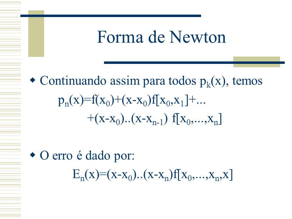  Continuando assim para todos p k (x), temos p n (x)=f(x 0 )+(x-x 0 )f[x 0,x 1 ]+... +(x-x 0 )..(x-x n-1 ) f[x 0,...,x n ]  O erro é dado por: E n (