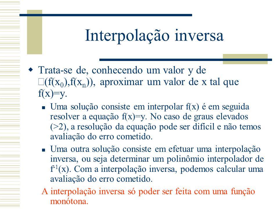 Interpolação inversa  Trata-se de, conhecendo um valor y de  (f(x 0 ),f(x n )), aproximar um valor de x tal que f(x)=y. Uma solução consiste em inte