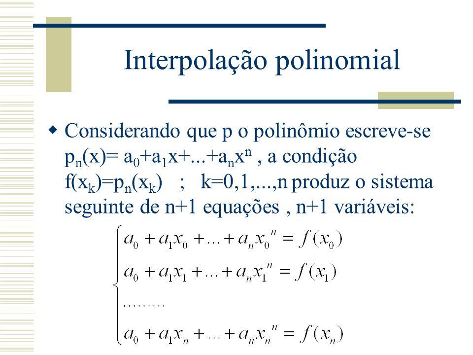 Interpolação polinomial  Considerando que p o polinômio escreve-se p n (x)= a 0 +a 1 x+...+a n x n, a condição f(x k )=p n (x k ) ; k=0,1,...,n produ