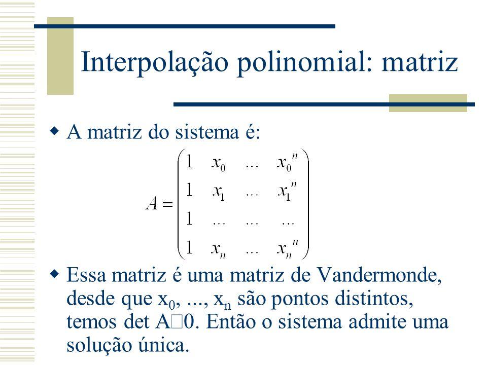 Interpolação polinomial: matriz  A matriz do sistema é:  Essa matriz é uma matriz de Vandermonde, desde que x 0,..., x n são pontos distintos, temos