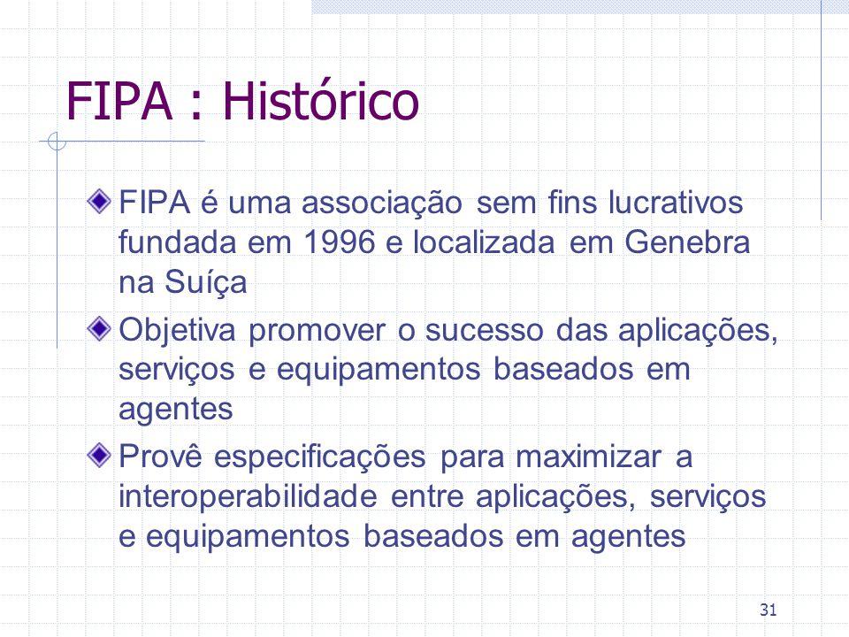 31 FIPA : Histórico FIPA é uma associação sem fins lucrativos fundada em 1996 e localizada em Genebra na Suíça Objetiva promover o sucesso das aplicações, serviços e equipamentos baseados em agentes Provê especificações para maximizar a interoperabilidade entre aplicações, serviços e equipamentos baseados em agentes