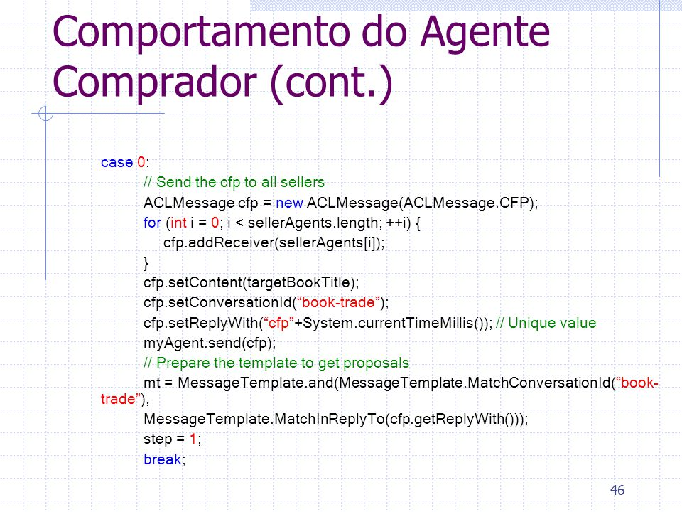 46 Comportamento do Agente Comprador (cont.) case 0: // Send the cfp to all sellers ACLMessage cfp = new ACLMessage(ACLMessage.CFP); for (int i = 0; i < sellerAgents.length; ++i) { cfp.addReceiver(sellerAgents[i]); } cfp.setContent(targetBookTitle); cfp.setConversationId( book-trade ); cfp.setReplyWith( cfp +System.currentTimeMillis()); // Unique value myAgent.send(cfp); // Prepare the template to get proposals mt = MessageTemplate.and(MessageTemplate.MatchConversationId( book- trade ), MessageTemplate.MatchInReplyTo(cfp.getReplyWith())); step = 1; break;