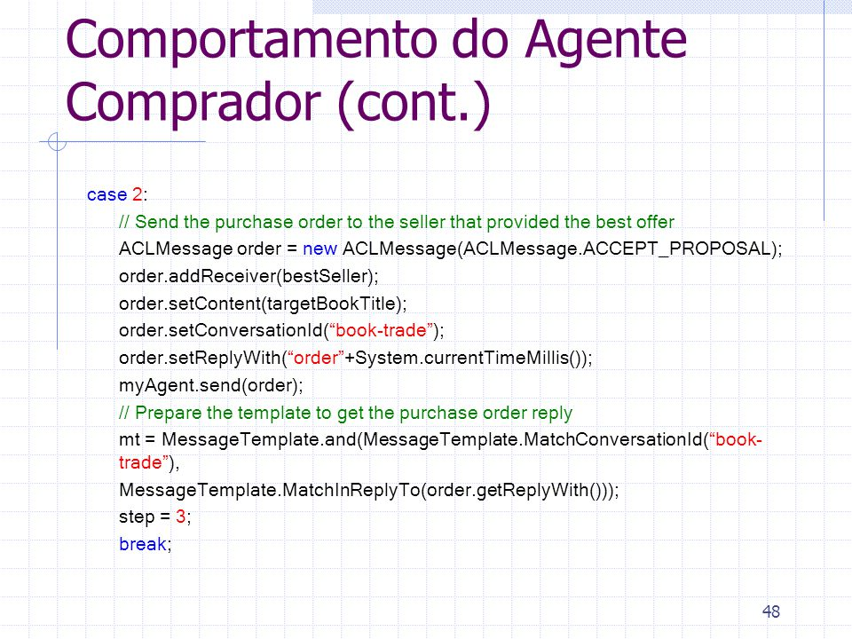 48 Comportamento do Agente Comprador (cont.) case 2: // Send the purchase order to the seller that provided the best offer ACLMessage order = new ACLMessage(ACLMessage.ACCEPT_PROPOSAL); order.addReceiver(bestSeller); order.setContent(targetBookTitle); order.setConversationId( book-trade ); order.setReplyWith( order +System.currentTimeMillis()); myAgent.send(order); // Prepare the template to get the purchase order reply mt = MessageTemplate.and(MessageTemplate.MatchConversationId( book- trade ), MessageTemplate.MatchInReplyTo(order.getReplyWith())); step = 3; break;