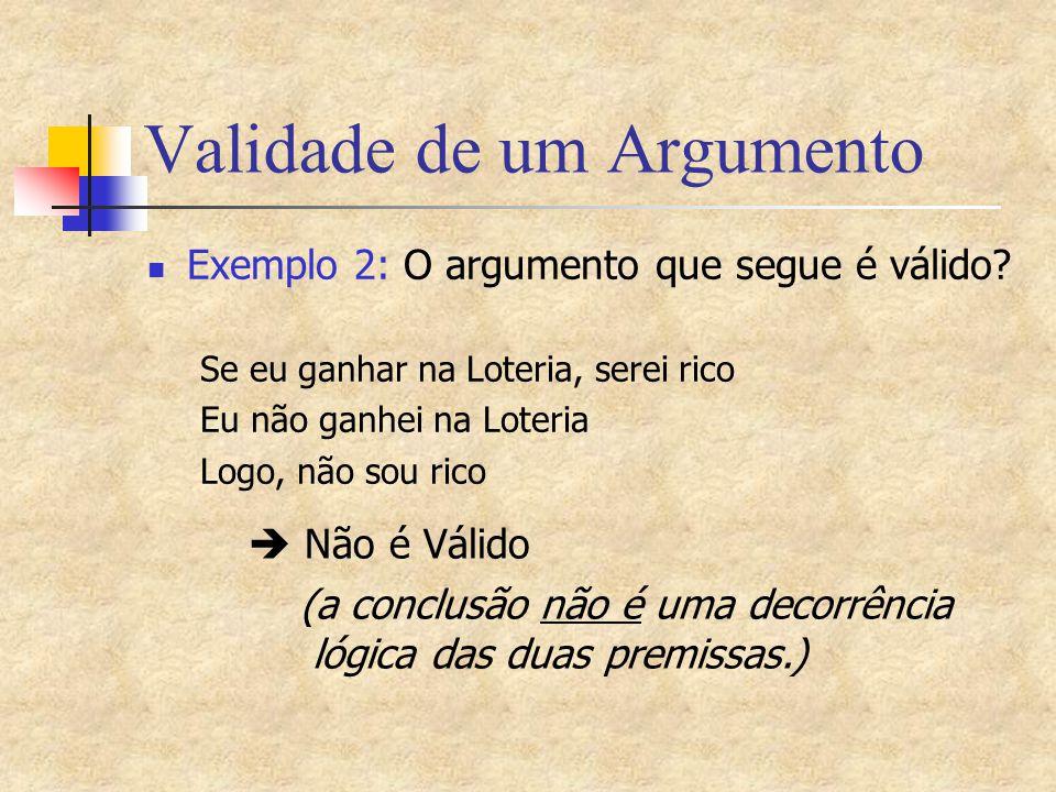 Validade de um Argumento Exemplo 2: O argumento que segue é válido? Se eu ganhar na Loteria, serei rico Eu não ganhei na Loteria Logo, não sou rico 