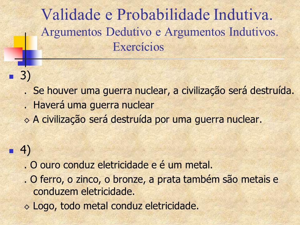 Validade e Probabilidade Indutiva. Argumentos Dedutivo e Argumentos Indutivos. Exercícios 3). Se houver uma guerra nuclear, a civilização será destruí