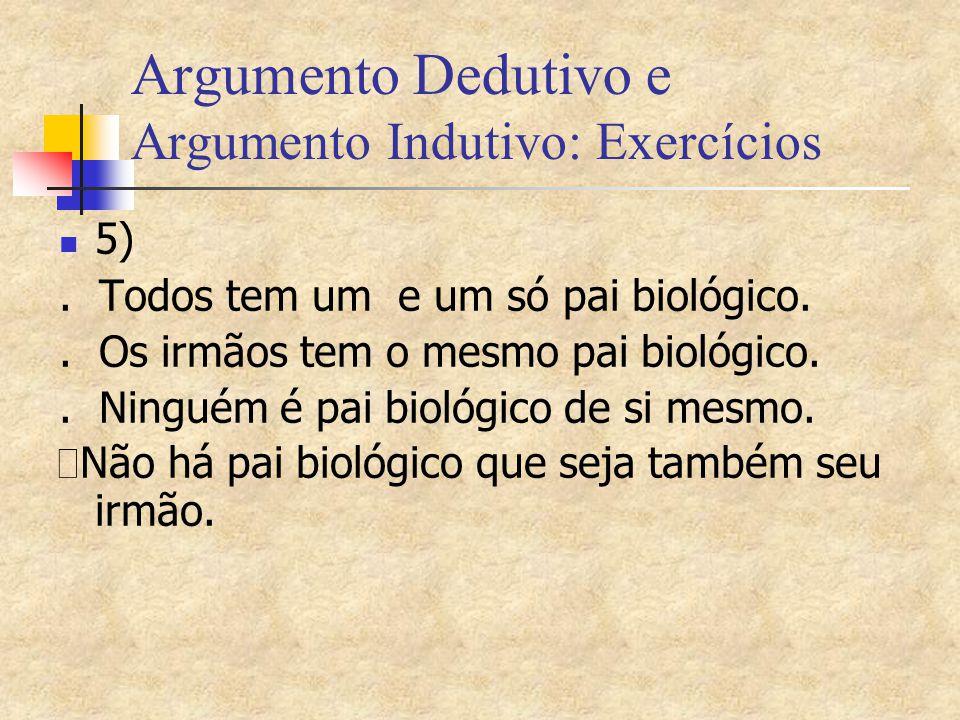 Argumento Dedutivo e Argumento Indutivo: Exercícios 5). Todos tem um e um só pai biológico.. Os irmãos tem o mesmo pai biológico.. Ninguém é pai bioló