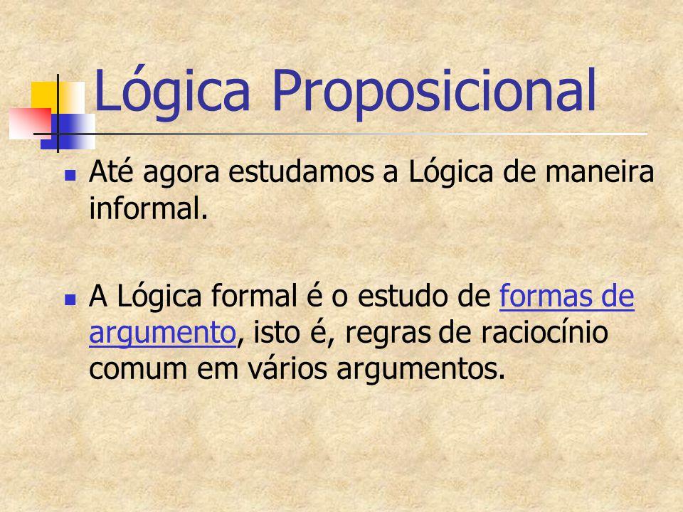 Até agora estudamos a Lógica de maneira informal. A Lógica formal é o estudo de formas de argumento, isto é, regras de raciocínio comum em vários argu