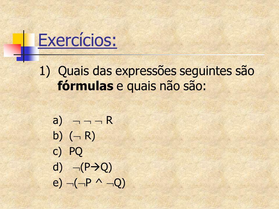 Exercícios: 1) Quais das expressões seguintes são fórmulas e quais não são: a)    R b)(  R) c)PQ d)  (P  Q) e)  (  P ^  Q)