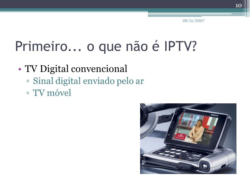 Primeiro... o que não é IPTV? TV Digital convencional ▫Sinal digital enviado pelo ar ▫TV móvel 10 26/11/2007