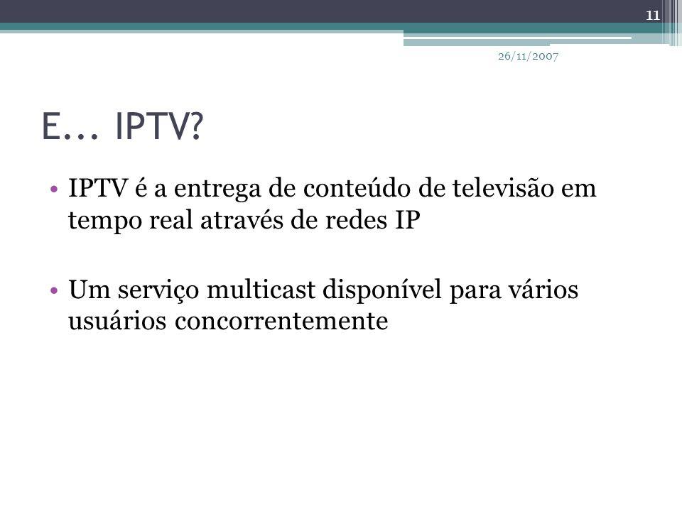 E... IPTV? IPTV é a entrega de conteúdo de televisão em tempo real através de redes IP Um serviço multicast disponível para vários usuários concorrent