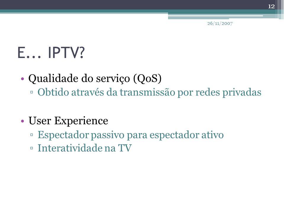 E... IPTV? Qualidade do serviço (QoS) ▫Obtido através da transmissão por redes privadas User Experience ▫Espectador passivo para espectador ativo ▫Int