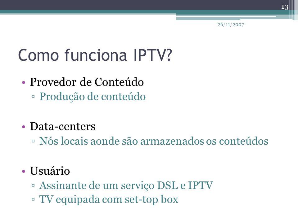 Como funciona IPTV? Provedor de Conteúdo ▫Produção de conteúdo Data-centers ▫Nós locais aonde são armazenados os conteúdos Usuário ▫Assinante de um se