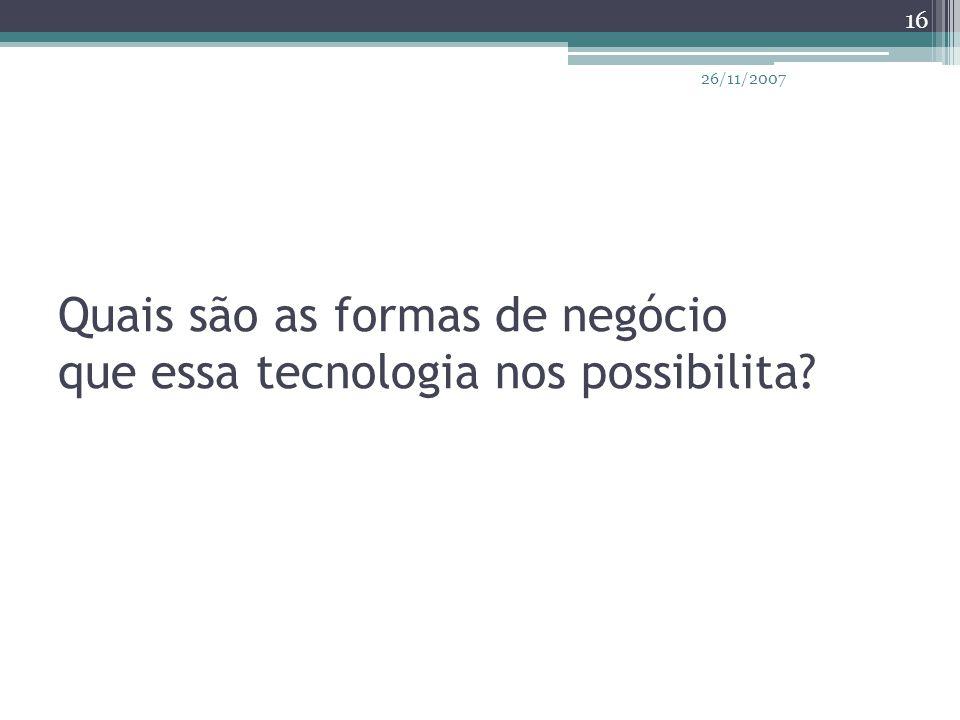 Quais são as formas de negócio que essa tecnologia nos possibilita? 16 26/11/2007
