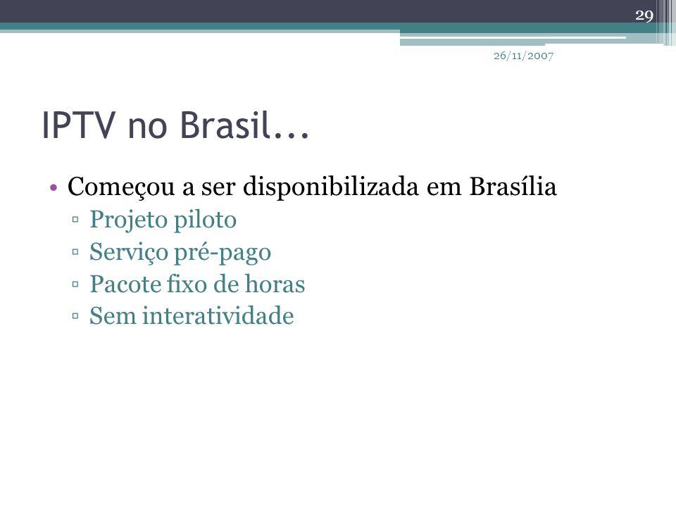 IPTV no Brasil... Começou a ser disponibilizada em Brasília ▫Projeto piloto ▫Serviço pré-pago ▫Pacote fixo de horas ▫Sem interatividade 29 26/11/2007
