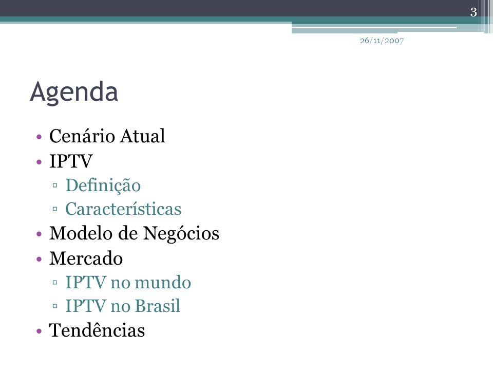 Agenda Cenário Atual IPTV ▫Definição ▫Características Modelo de Negócios Mercado ▫IPTV no mundo ▫IPTV no Brasil Tendências 3 26/11/2007