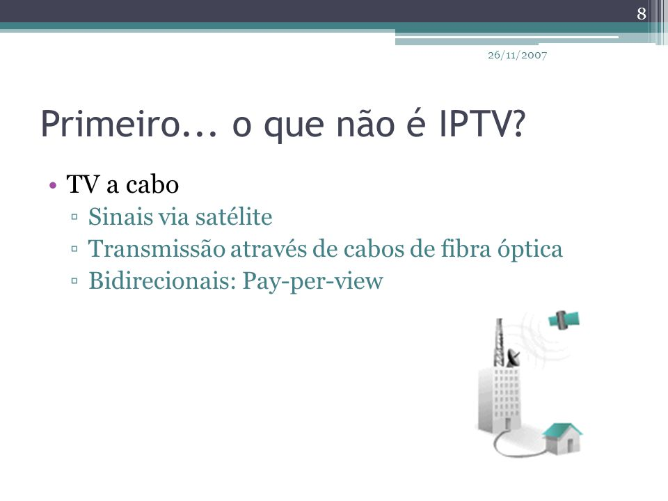 Primeiro... o que não é IPTV? TV a cabo ▫Sinais via satélite ▫Transmissão através de cabos de fibra óptica ▫Bidirecionais: Pay-per-view 8 26/11/2007