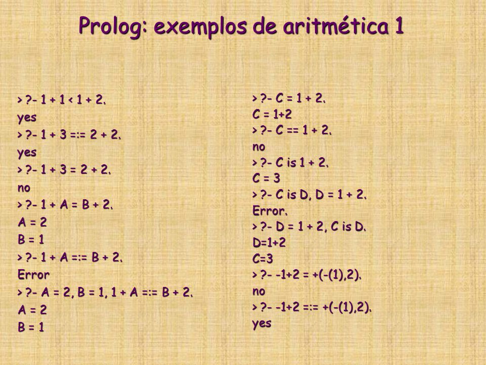 Prolog: exemplos de aritmética 1 > ?- 1 + 1 ?- 1 + 1 < 1 + 2.yes > ?- 1 + 3 =:= 2 + 2.