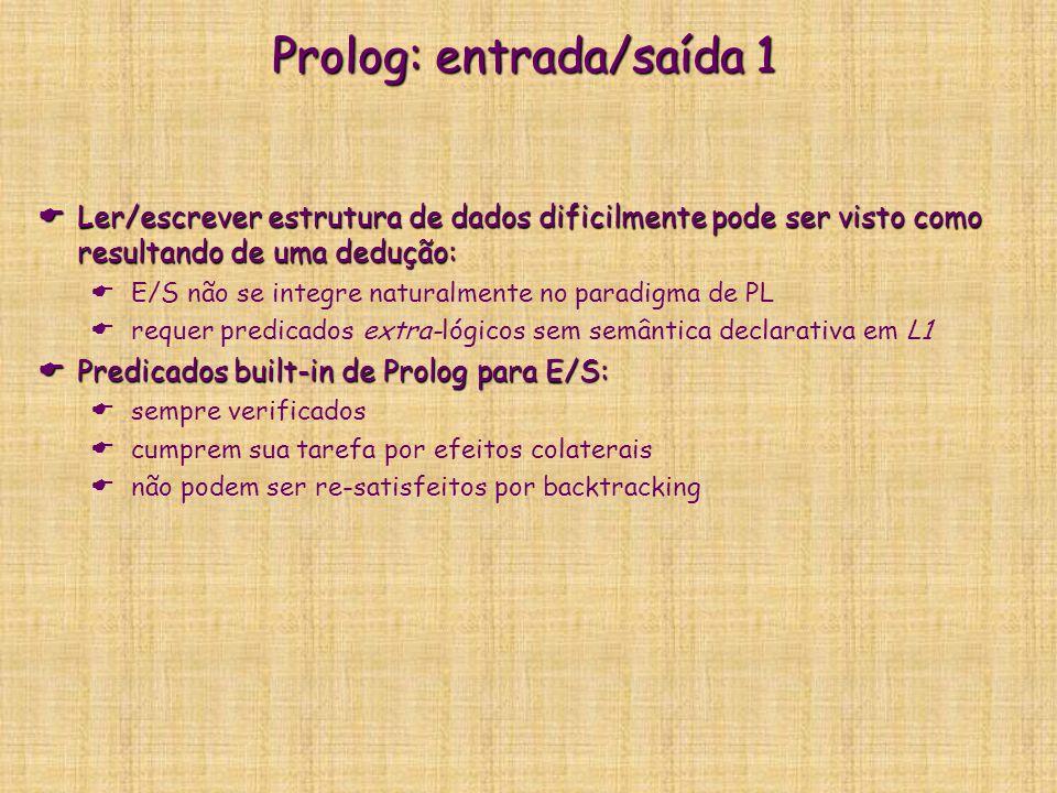 Prolog: entrada/saída 1  Ler/escrever estrutura de dados dificilmente pode ser visto como resultando de uma dedução:  E/S não se integre naturalmente no paradigma de PL  requer predicados extra-lógicos sem semântica declarativa em L1  Predicados built-in de Prolog para E/S:  sempre verificados  cumprem sua tarefa por efeitos colaterais  não podem ser re-satisfeitos por backtracking