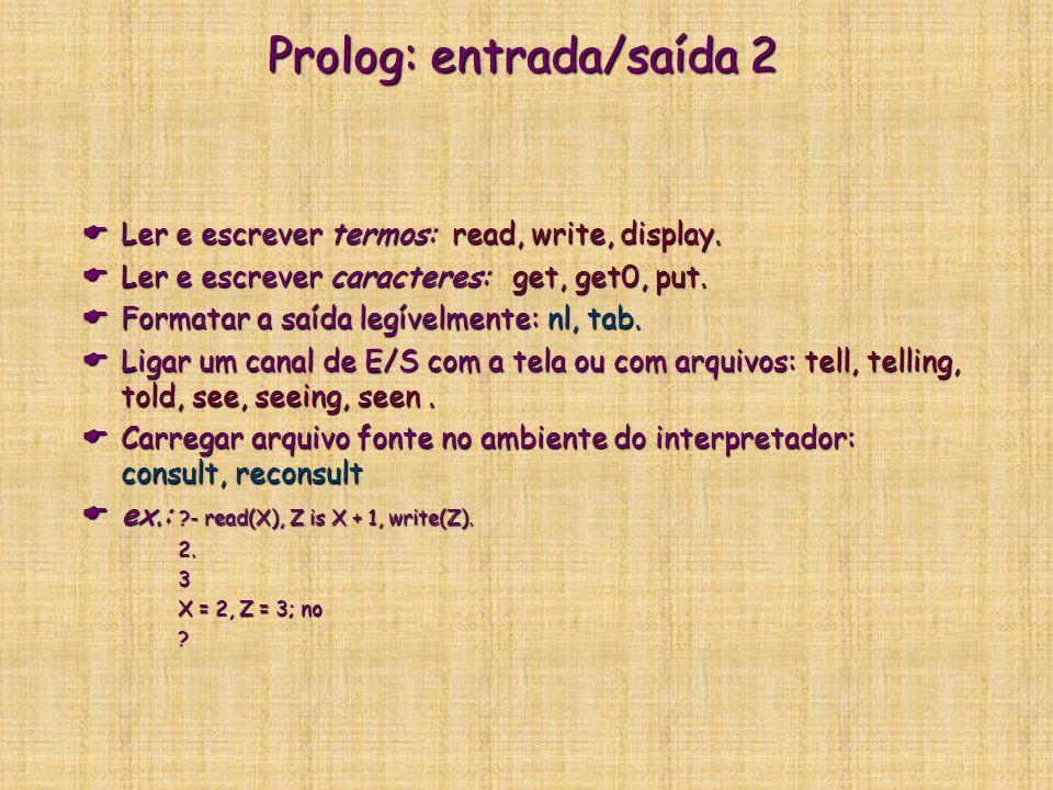 Prolog: entrada/saída 2  Ler e escrever termos: read, write, display.  Ler e escrever caracteres: get, get0, put.  Formatar a saída legívelmente: n