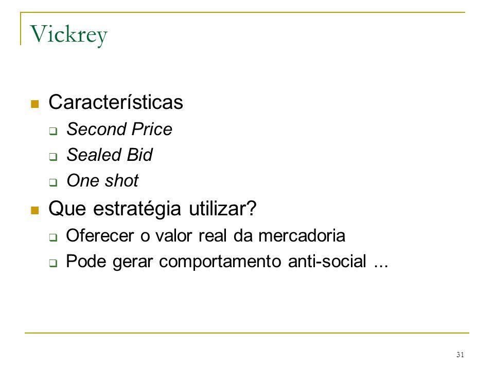31 Vickrey Características  Second Price  Sealed Bid  One shot Que estratégia utilizar?  Oferecer o valor real da mercadoria  Pode gerar comporta