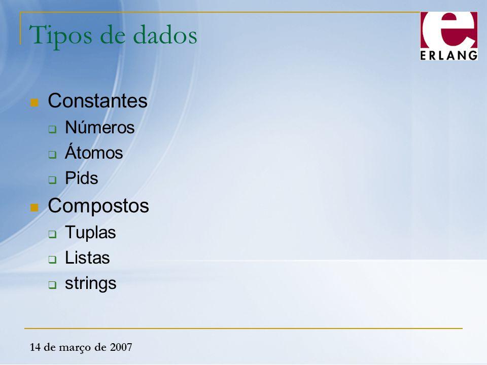 14 de março de 2007 Tipos de dados Constantes  Números  Átomos  Pids Compostos  Tuplas  Listas  strings