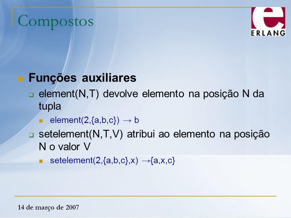 14 de março de 2007 Compostos Funções auxiliares  element(N,T) devolve elemento na posição N da tupla element(2,{a,b,c}) → b  setelement(N,T,V) atri