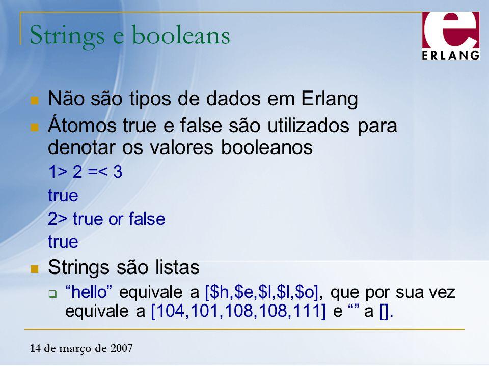 14 de março de 2007 Strings e booleans Não são tipos de dados em Erlang Átomos true e false são utilizados para denotar os valores booleanos 1> 2 =< 3
