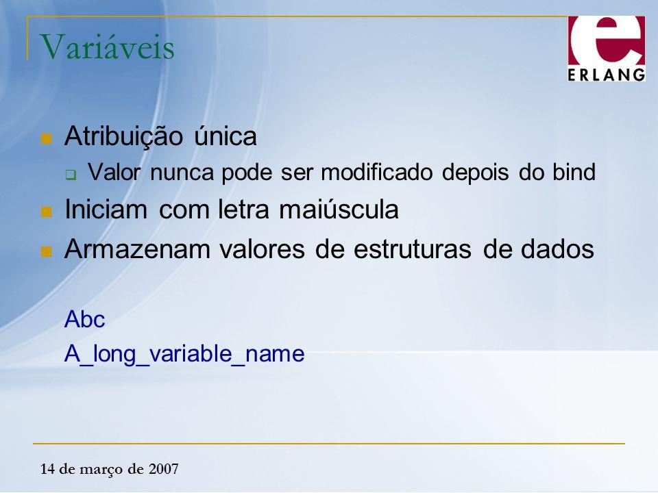 14 de março de 2007 Variáveis Atribuição única  Valor nunca pode ser modificado depois do bind Iniciam com letra maiúscula Armazenam valores de estru