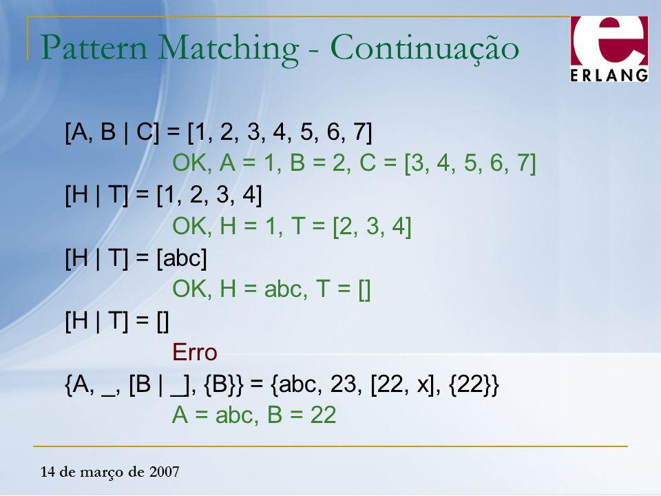 14 de março de 2007 Pattern Matching - Continuação [A, B | C] = [1, 2, 3, 4, 5, 6, 7] OK, A = 1, B = 2, C = [3, 4, 5, 6, 7] [H | T] = [1, 2, 3, 4] OK,