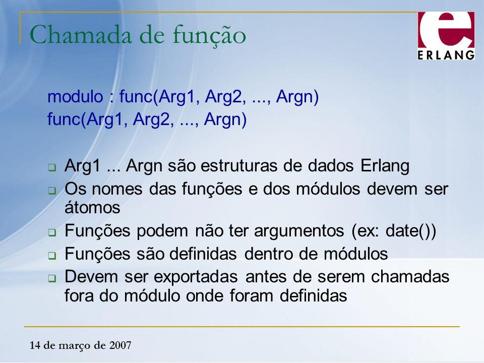 14 de março de 2007 Chamada de função modulo : func(Arg1, Arg2,..., Argn) func(Arg1, Arg2,..., Argn)  Arg1... Argn são estruturas de dados Erlang  O