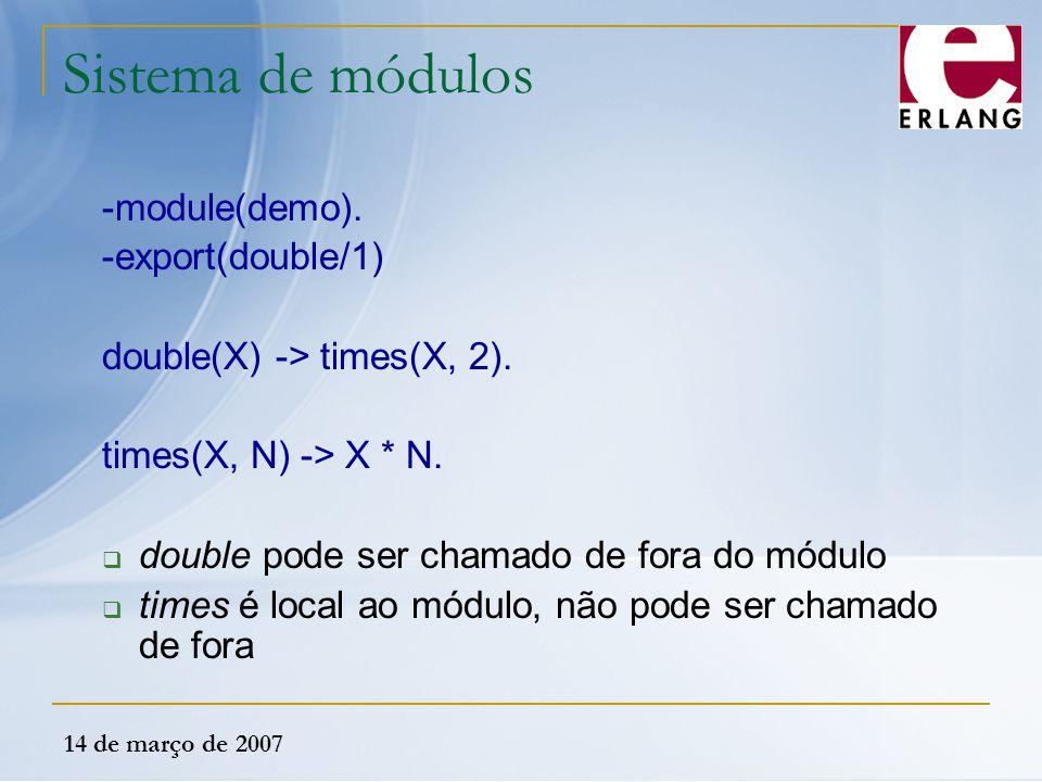 14 de março de 2007 Sistema de módulos -module(demo). -export(double/1) double(X) -> times(X, 2). times(X, N) -> X * N.  double pode ser chamado de f