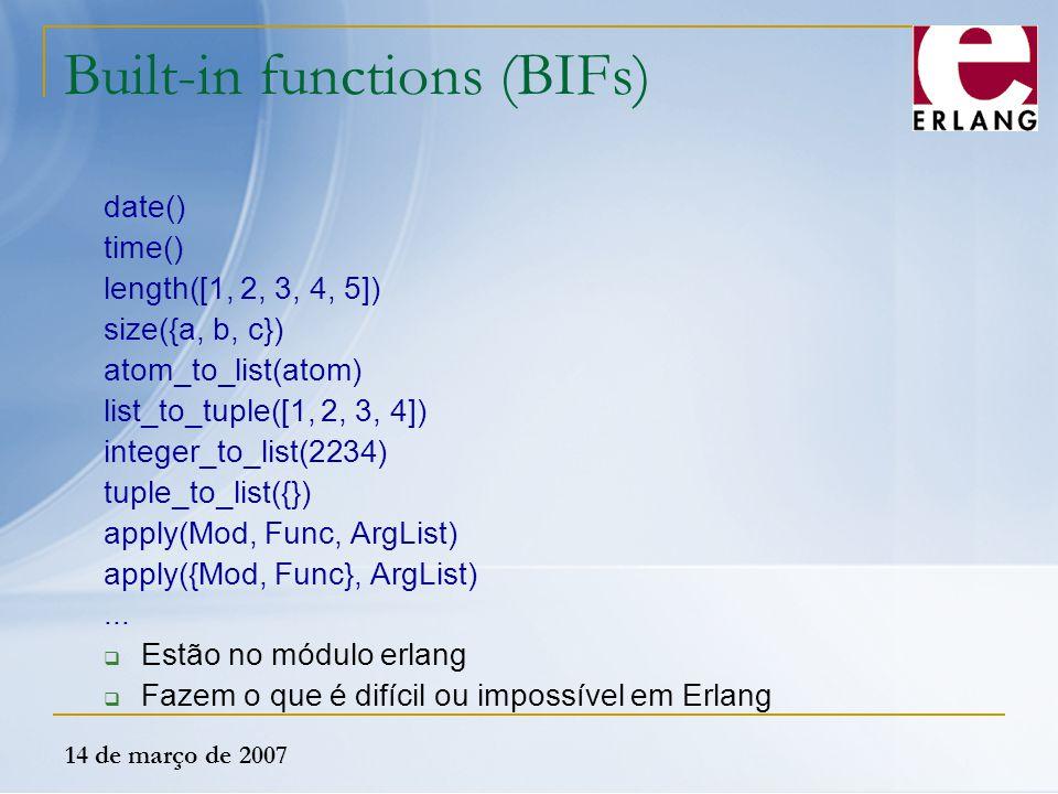 14 de março de 2007 Built-in functions (BIFs) date() time() length([1, 2, 3, 4, 5]) size({a, b, c}) atom_to_list(atom) list_to_tuple([1, 2, 3, 4]) int