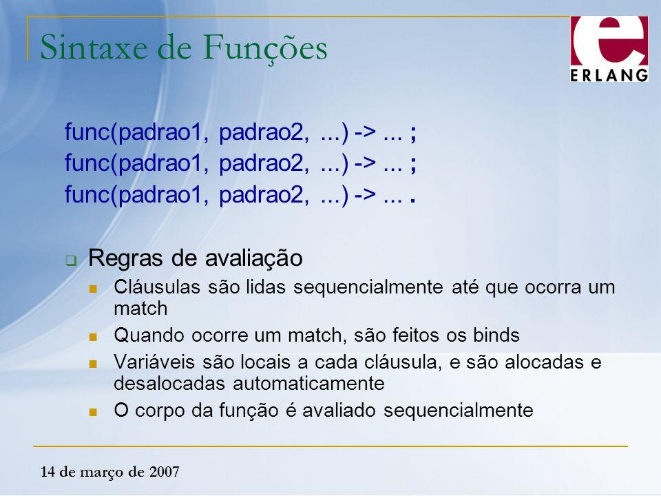 14 de março de 2007 Sintaxe de Funções func(padrao1, padrao2,...) ->... ; func(padrao1, padrao2,...) ->....  Regras de avaliação Cláusulas são lidas