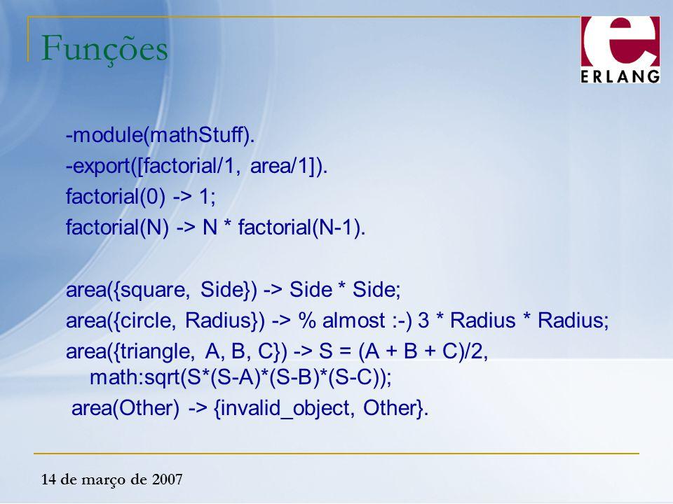 14 de março de 2007 Funções -module(mathStuff). -export([factorial/1, area/1]). factorial(0) -> 1; factorial(N) -> N * factorial(N-1). area({square, S