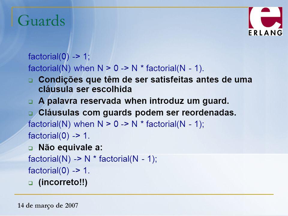 14 de março de 2007 Guards factorial(0) -> 1; factorial(N) when N > 0 -> N * factorial(N - 1).  Condições que têm de ser satisfeitas antes de uma clá