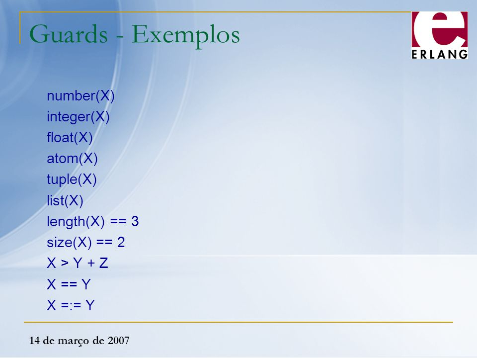 14 de março de 2007 Guards - Exemplos number(X) integer(X) float(X) atom(X) tuple(X) list(X) length(X) == 3 size(X) == 2 X > Y + Z X == Y X =:= Y