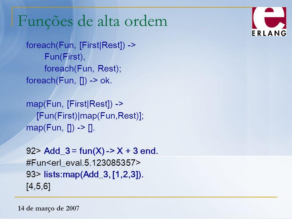 14 de março de 2007 Funções de alta ordem foreach(Fun, [First|Rest]) -> Fun(First), foreach(Fun, Rest); foreach(Fun, []) -> ok. map(Fun, [First|Rest])