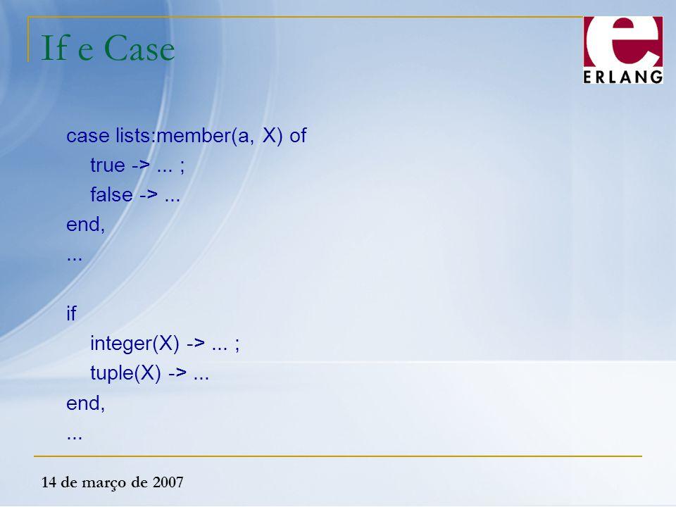 14 de março de 2007 If e Case case lists:member(a, X) of true ->... ; false ->... end,... if integer(X) ->... ; tuple(X) ->... end,...
