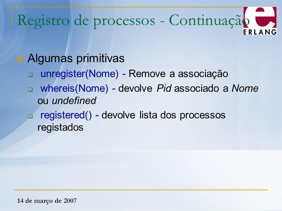 14 de março de 2007 Registro de processos - Continuação Algumas primitivas  unregister(Nome) - Remove a associação  whereis(Nome) - devolve Pid asso