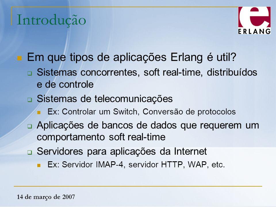14 de março de 2007 Introdução Em que tipos de aplicações Erlang é util?  Sistemas concorrentes, soft real-time, distribuídos e de controle  Sistema