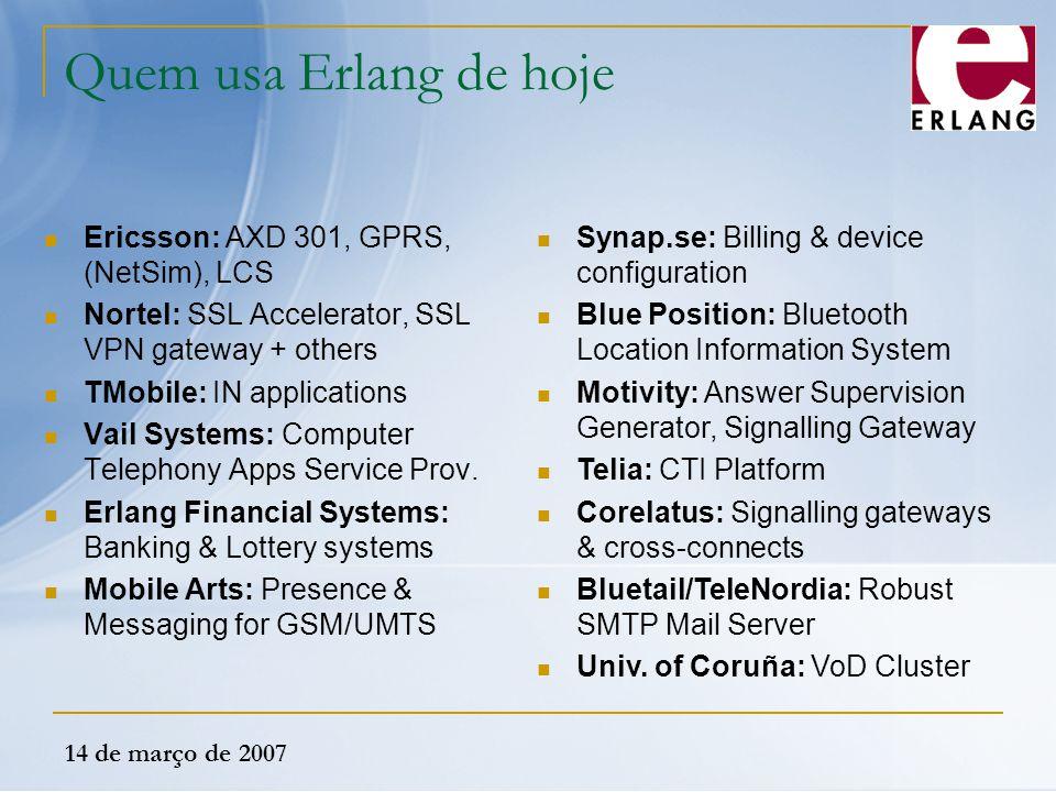14 de março de 2007 Quem usa Erlang de hoje Ericsson: AXD 301, GPRS, (NetSim), LCS Nortel: SSL Accelerator, SSL VPN gateway + others TMobile: IN appli