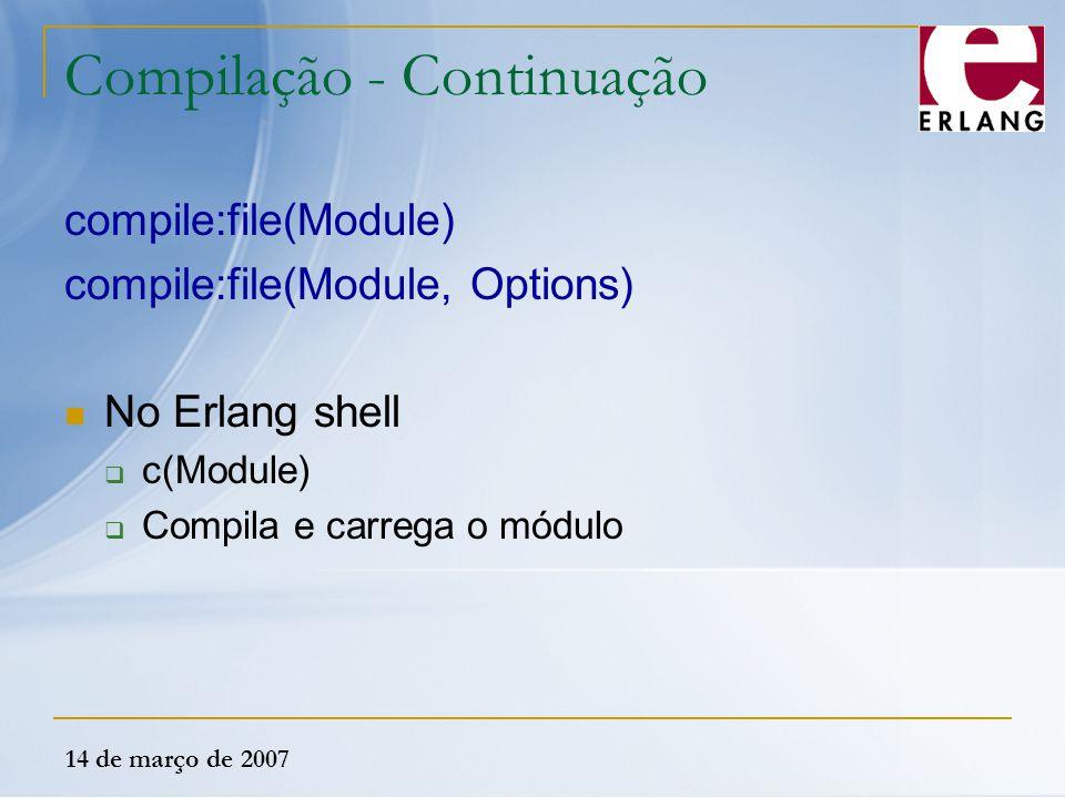14 de março de 2007 Compilação - Continuação compile:file(Module) compile:file(Module, Options) No Erlang shell  c(Module)  Compila e carrega o módu