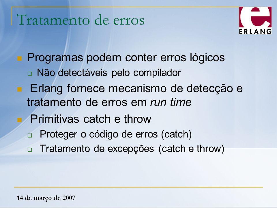 14 de março de 2007 Tratamento de erros Programas podem conter erros lógicos  Não detectáveis pelo compilador Erlang fornece mecanismo de detecção e