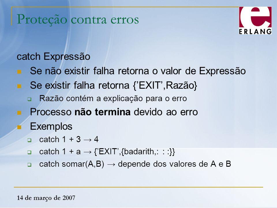 14 de março de 2007 Proteção contra erros catch Expressão Se não existir falha retorna o valor de Expressão Se existir falha retorna {'EXIT',Razão} 
