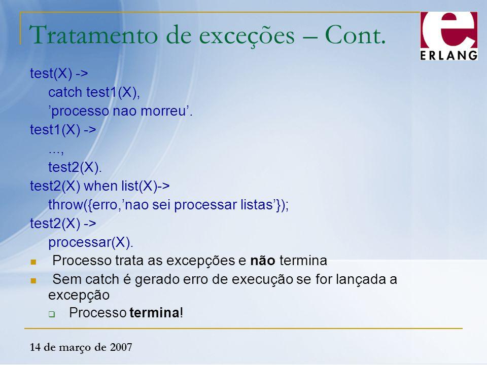 14 de março de 2007 Tratamento de exceções – Cont. test(X) -> catch test1(X), 'processo nao morreu'. test1(X) ->..., test2(X). test2(X) when list(X)->