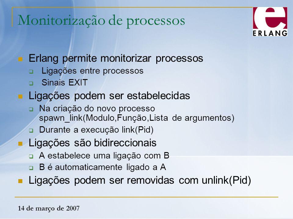 14 de março de 2007 Monitorização de processos Erlang permite monitorizar processos  Ligações entre processos  Sinais EXIT Ligações podem ser estabe