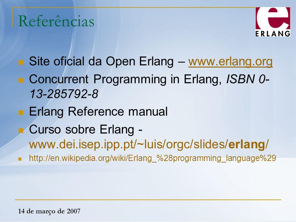14 de março de 2007 Referências Site oficial da Open Erlang – www.erlang.orgwww.erlang.org Concurrent Programming in Erlang, ISBN 0- 13-285792-8 Erlan